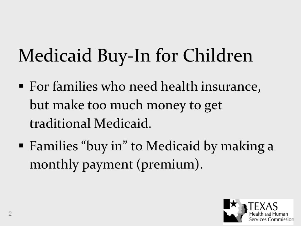 2 Medicaid Buy-In for Children  For families who need health insurance, but make too much money to get traditional Medicaid.
