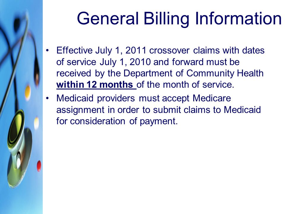 General Billing Information Effective July 1, 2011 crossover claims with dates of service July 1, 2010 and forward must be received by the Department of Community Health within 12 months of the month of service.