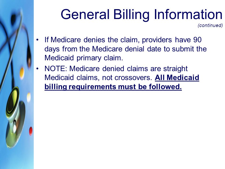 General Billing Information (continued) If Medicare denies the claim, providers have 90 days from the Medicare denial date to submit the Medicaid prim