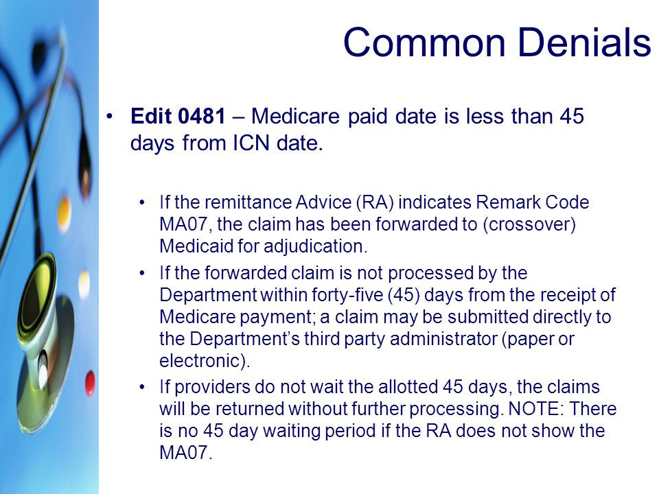 Edit 0481 – Medicare paid date is less than 45 days from ICN date. If the remittance Advice (RA) indicates Remark Code MA07, the claim has been forwar