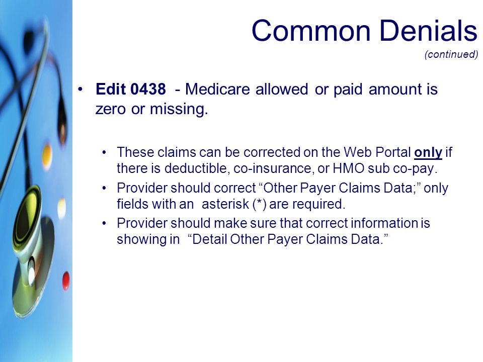 Common Denials (continued) Edit 0438 - Medicare allowed or paid amount is zero or missing. These claims can be corrected on the Web Portal only if the