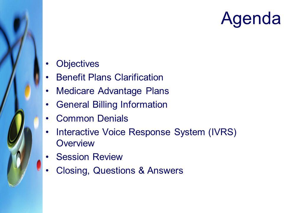 Agenda Objectives Benefit Plans Clarification Medicare Advantage Plans General Billing Information Common Denials Interactive Voice Response System (I