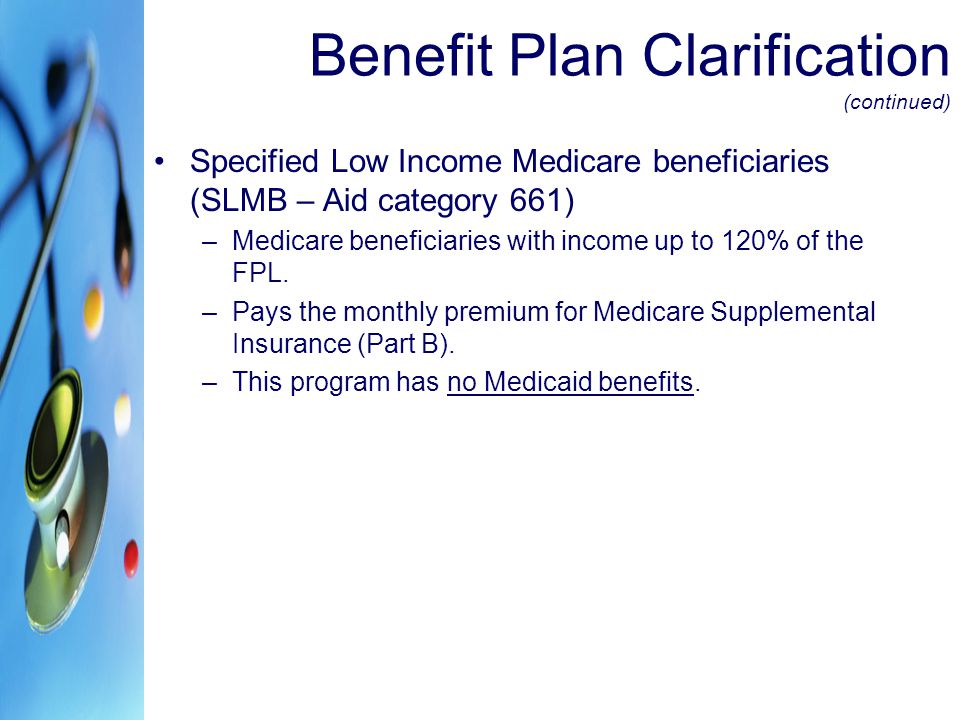 Benefit Plan Clarification (continued) Qualified Individuals (1) – (QI-1 – AID CATEGORY 662) –This is a Medicaid program for beneficiaries who need help paying for Medicare Part B premiums.