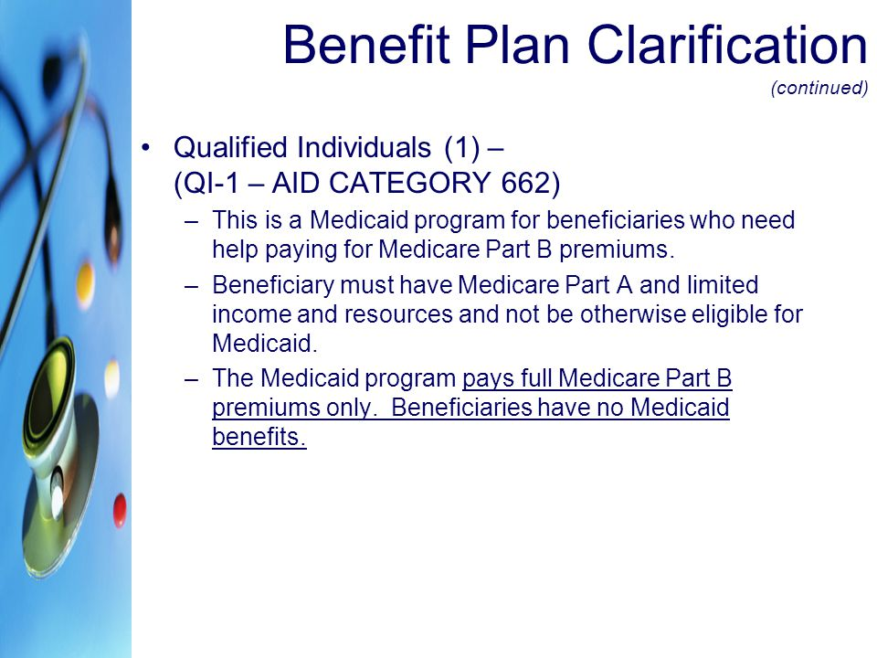 Benefit Plan Clarification (continued) Qualified Individuals (1) – (QI-1 – AID CATEGORY 662) –This is a Medicaid program for beneficiaries who need he