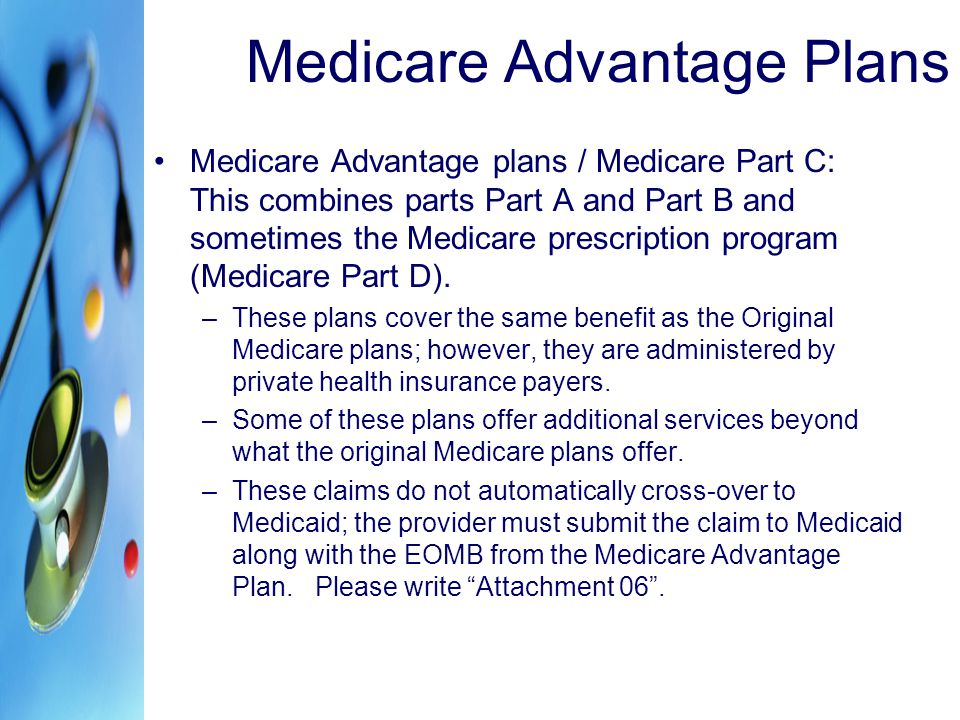 Medicare Advantage Plans Medicare Advantage plans / Medicare Part C: This combines parts Part A and Part B and sometimes the Medicare prescription pro