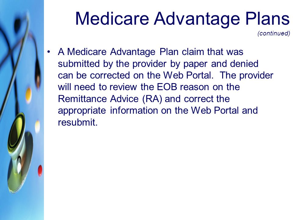Medicare Advantage Plans (continued) A Medicare Advantage Plan claim that was submitted by the provider by paper and denied can be corrected on the Web Portal.