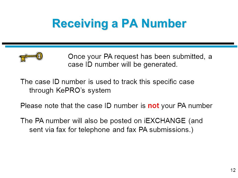 12 Receiving a PA Number Once your PA request has been submitted, a case ID number will be generated. The case ID number is used to track this specifi