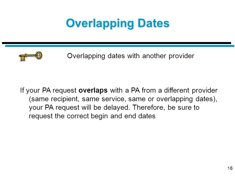 16 Overlapping Dates Overlapping dates with another provider If your PA request overlaps with a PA from a different provider (same recipient, same service, same or overlapping dates), your PA request will be delayed.