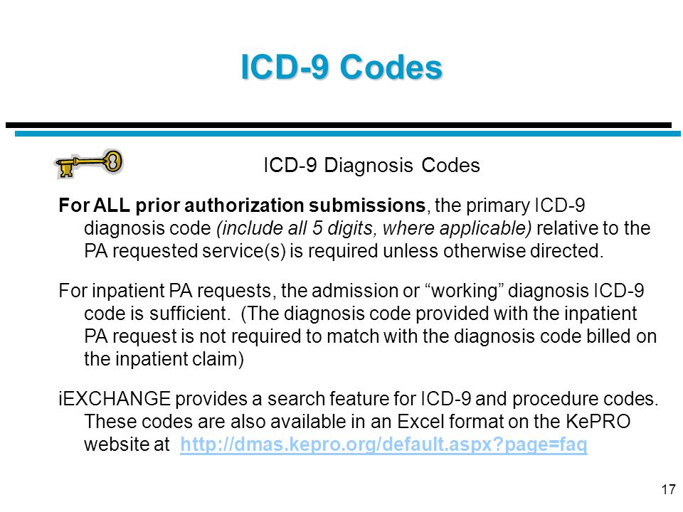 17 ICD-9 Codes ICD-9 Diagnosis Codes For ALL prior authorization submissions, the primary ICD-9 diagnosis code (include all 5 digits, where applicable