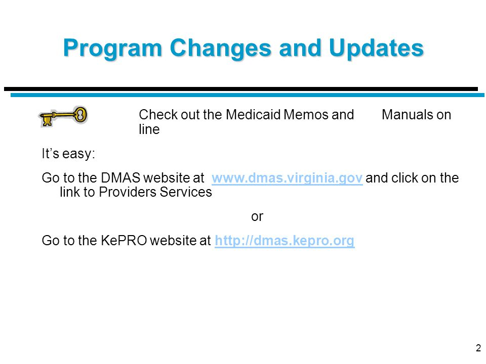2 Program Changes and Updates Check out the Medicaid Memos and Manuals on line It's easy: Go to the DMAS website at www.dmas.virginia.gov and click on the link to Providers Serviceswww.dmas.virginia.gov or Go to the KePRO website at http://dmas.kepro.orghttp://dmas.kepro.org