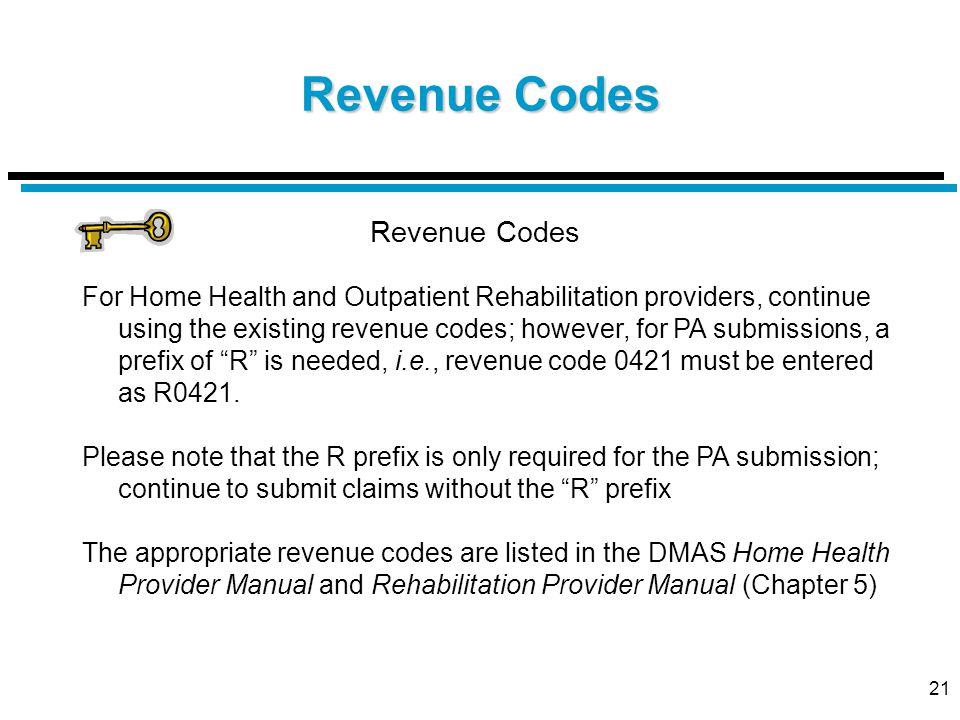 21 Revenue Codes For Home Health and Outpatient Rehabilitation providers, continue using the existing revenue codes; however, for PA submissions, a prefix of R is needed, i.e., revenue code 0421 must be entered as R0421.