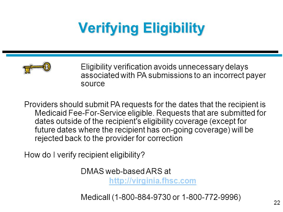 22 Verifying Eligibility Eligibility verification avoids unnecessary delays associated with PA submissions to an incorrect payer source Providers should submit PA requests for the dates that the recipient is Medicaid Fee-For-Service eligible.