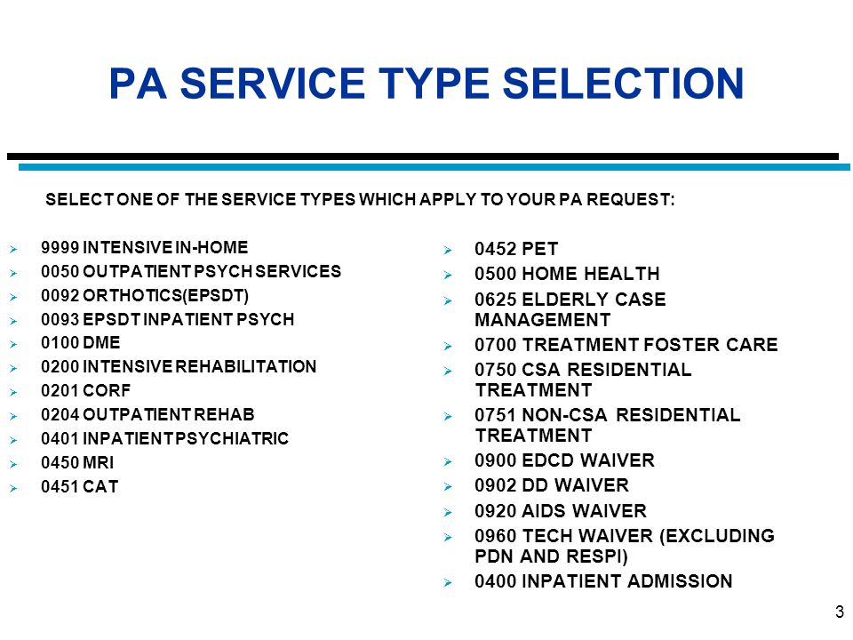 3 PA SERVICE TYPE SELECTION SELECT ONE OF THE SERVICE TYPES WHICH APPLY TO YOUR PA REQUEST:  9999 INTENSIVE IN-HOME  0050 OUTPATIENT PSYCH SERVICES  0092 ORTHOTICS(EPSDT)  0093 EPSDT INPATIENT PSYCH  0100 DME  0200 INTENSIVE REHABILITATION  0201 CORF  0204 OUTPATIENT REHAB  0401 INPATIENT PSYCHIATRIC  0450 MRI  0451 CAT  0452 PET  0500 HOME HEALTH  0625 ELDERLY CASE MANAGEMENT  0700 TREATMENT FOSTER CARE  0750 CSA RESIDENTIAL TREATMENT  0751 NON-CSA RESIDENTIAL TREATMENT  0900 EDCD WAIVER  0902 DD WAIVER  0920 AIDS WAIVER  0960 TECH WAIVER (EXCLUDING PDN AND RESPI)  0400 INPATIENT ADMISSION
