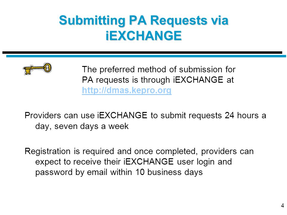 4 Submitting PA Requests via iEXCHANGE The preferred method of submission for PA requests is through iEXCHANGE at http://dmas.kepro.org http://dmas.kepro.org Providers can use iEXCHANGE to submit requests 24 hours a day, seven days a week Registration is required and once completed, providers can expect to receive their iEXCHANGE user login and password by email within 10 business days