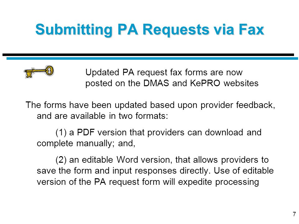 7 Submitting PA Requests via Fax Updated PA request fax forms are now posted on the DMAS and KePRO websites The forms have been updated based upon provider feedback, and are available in two formats: (1) a PDF version that providers can download and complete manually; and, (2) an editable Word version, that allows providers to save the form and input responses directly.