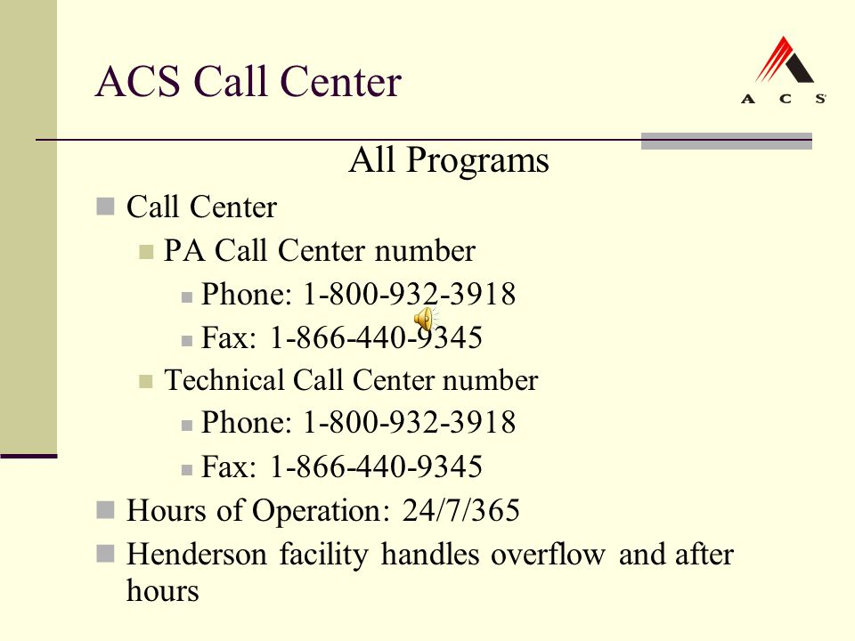 ACS Call Center All Programs Call Center PA Call Center number Phone: 1-800-932-3918 Fax: 1-866-440-9345 Technical Call Center number Phone: 1-800-932