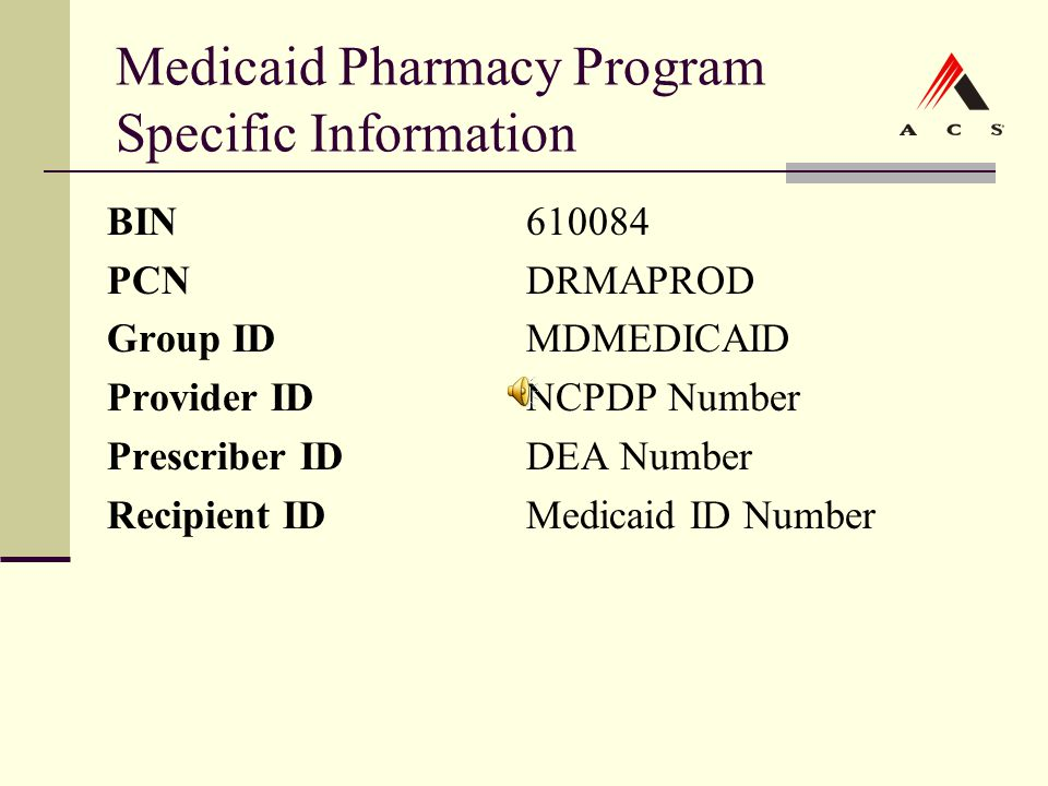 Medicaid Pharmacy Program Specific Information BIN610084 PCNDRMAPROD Group IDMDMEDICAID Provider IDNCPDP Number Prescriber IDDEA Number Recipient IDMe