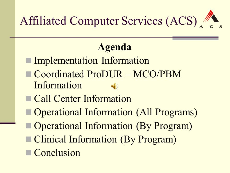 Affiliated Computer Services (ACS) Agenda Implementation Information Coordinated ProDUR – MCO/PBM Information Call Center Information Operational Info