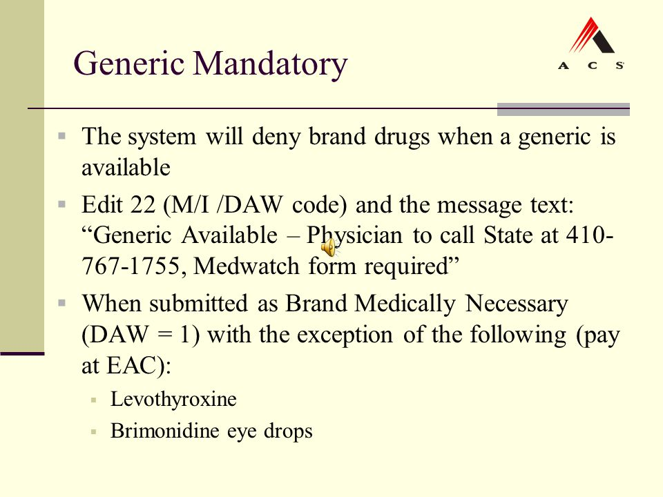 "Generic Mandatory  The system will deny brand drugs when a generic is available  Edit 22 (M/I /DAW code) and the message text: ""Generic Available –"