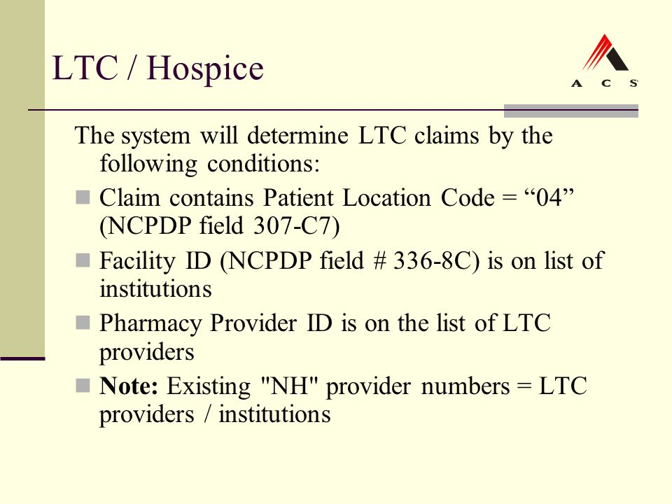 "LTC / Hospice The system will determine LTC claims by the following conditions: Claim contains Patient Location Code = ""04"" (NCPDP field 307-C7) Facil"