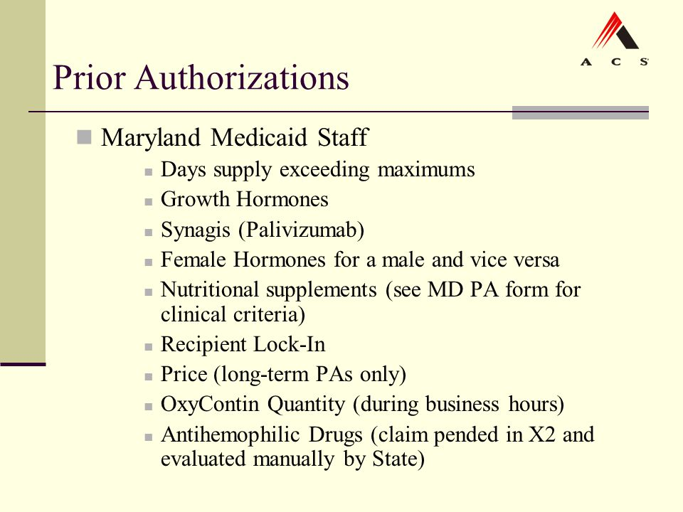Prior Authorizations Maryland Medicaid Staff Days supply exceeding maximums Growth Hormones Synagis (Palivizumab) Female Hormones for a male and vice