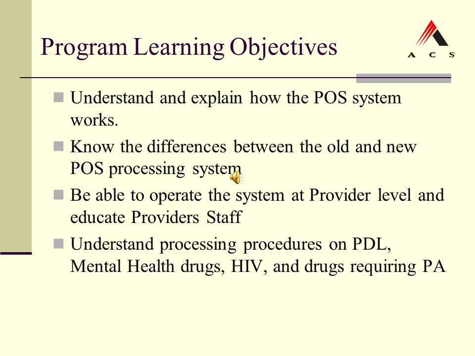 Program Learning Objectives Understand and explain how the POS system works. Know the differences between the old and new POS processing system Be abl