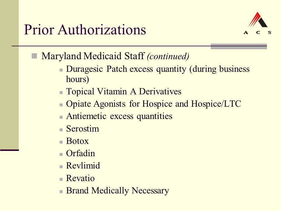 Prior Authorizations Maryland Medicaid Staff (continued) Duragesic Patch excess quantity (during business hours) Topical Vitamin A Derivatives Opiate