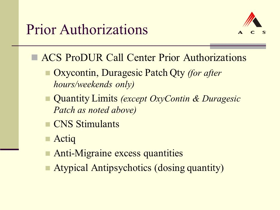 Prior Authorizations ACS ProDUR Call Center Prior Authorizations Oxycontin, Duragesic Patch Qty (for after hours/weekends only) Quantity Limits (excep