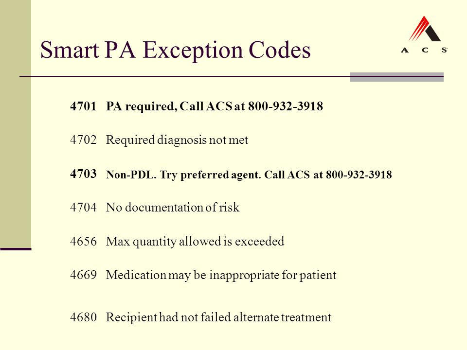 Smart PA Exception Codes 4701PA required, Call ACS at 800-932-3918 4702Required diagnosis not met 4703 Non-PDL. Try preferred agent. Call ACS at 800-9