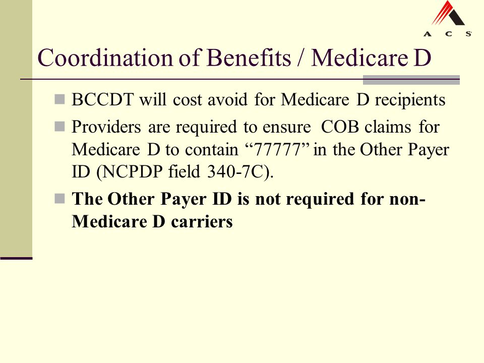 Coordination of Benefits / Medicare D BCCDT will cost avoid for Medicare D recipients Providers are required to ensure COB claims for Medicare D to co