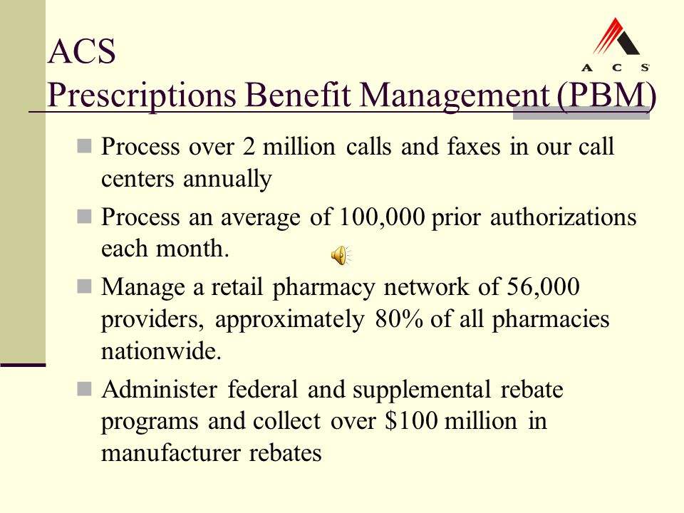 ACS Prescriptions Benefit Management (PBM) Process over 2 million calls and faxes in our call centers annually Process an average of 100,000 prior aut