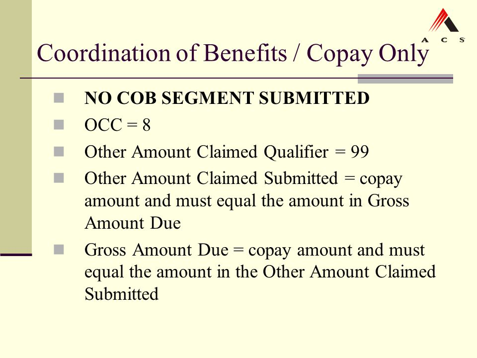 Coordination of Benefits / Copay Only NO COB SEGMENT SUBMITTED OCC = 8 Other Amount Claimed Qualifier = 99 Other Amount Claimed Submitted = copay amou