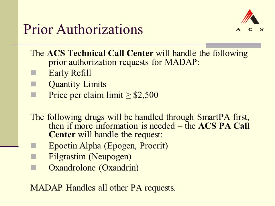 Prior Authorizations The ACS Technical Call Center will handle the following prior authorization requests for MADAP: Early Refill Quantity Limits Pric
