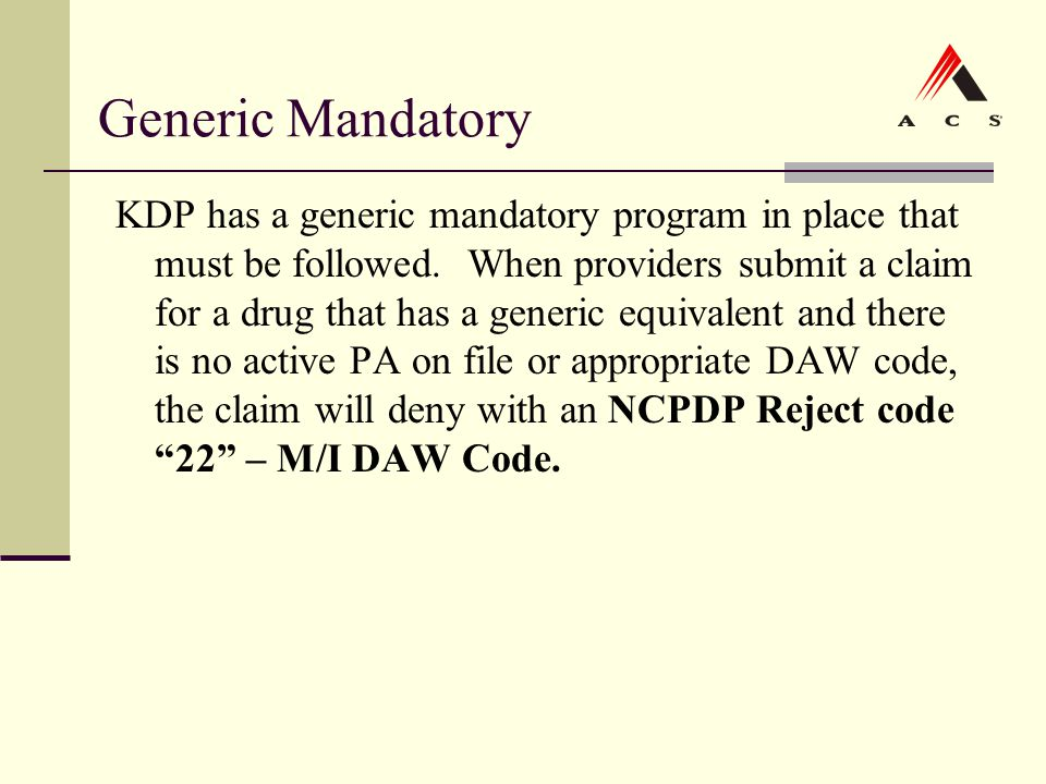 Generic Mandatory KDP has a generic mandatory program in place that must be followed. When providers submit a claim for a drug that has a generic equi