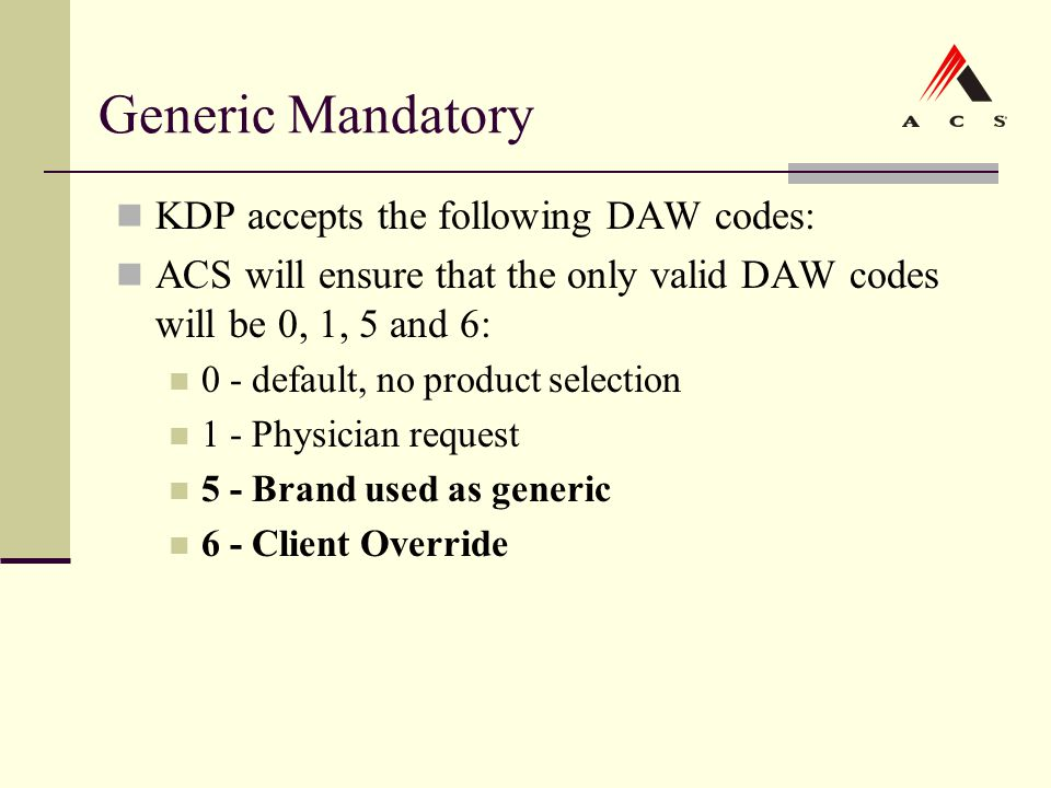 Generic Mandatory KDP accepts the following DAW codes: ACS will ensure that the only valid DAW codes will be 0, 1, 5 and 6: 0 - default, no product se