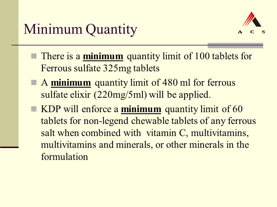 Minimum Quantity There is a minimum quantity limit of 100 tablets for Ferrous sulfate 325mg tablets A minimum quantity limit of 480 ml for ferrous sul