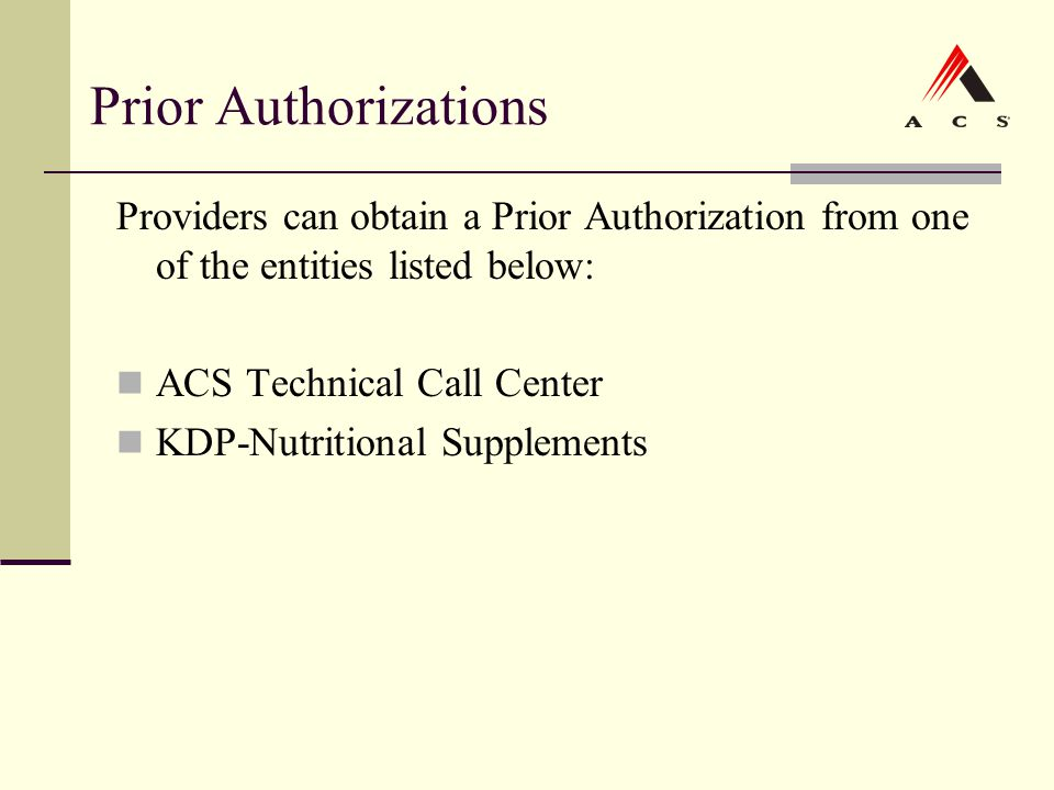 Prior Authorizations Providers can obtain a Prior Authorization from one of the entities listed below: ACS Technical Call Center KDP-Nutritional Suppl