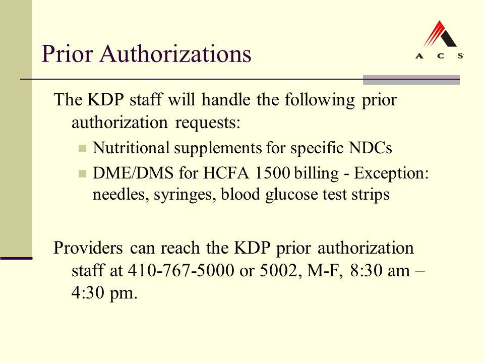 Prior Authorizations The KDP staff will handle the following prior authorization requests: Nutritional supplements for specific NDCs DME/DMS for HCFA
