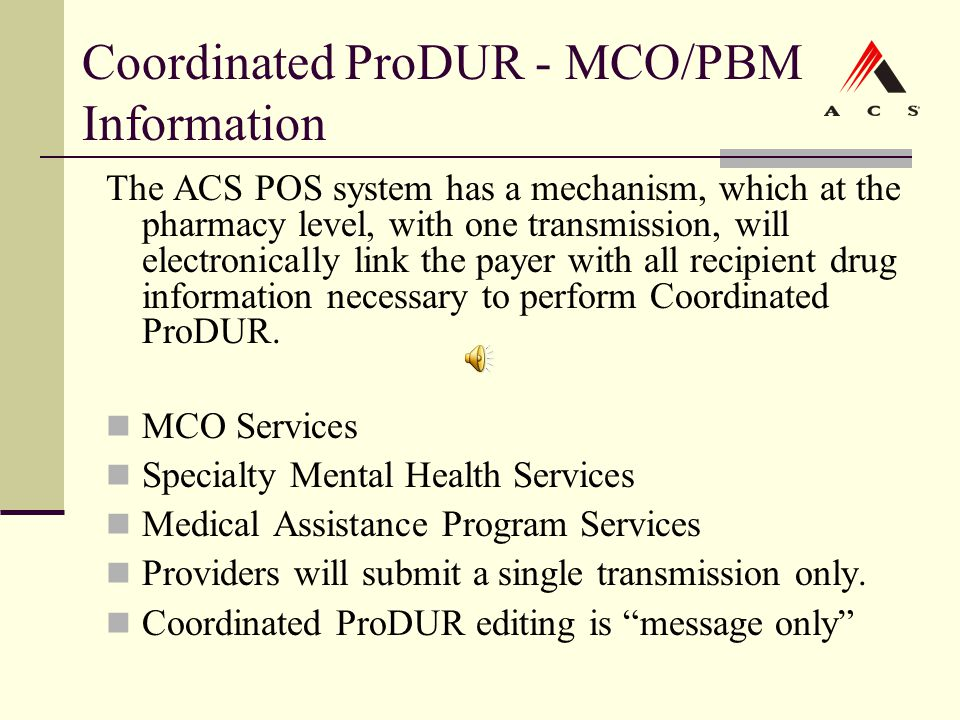 Coordinated ProDUR - MCO/PBM Information The ACS POS system has a mechanism, which at the pharmacy level, with one transmission, will electronically l