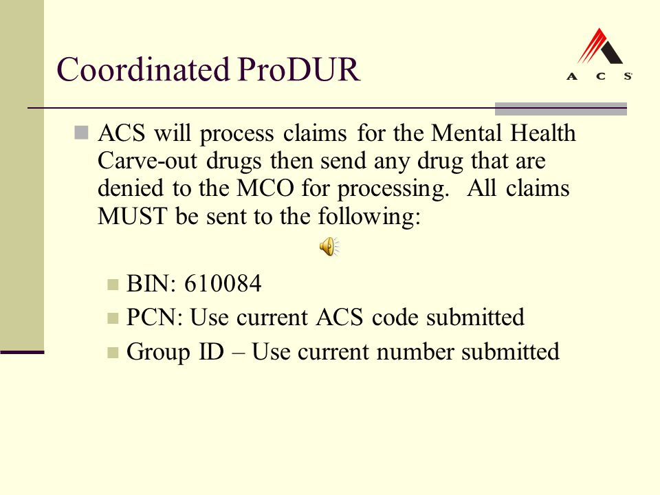 Coordinated ProDUR ACS will process claims for the Mental Health Carve-out drugs then send any drug that are denied to the MCO for processing. All cla