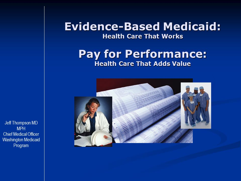 Evidence-Based Medicaid: Health Care That Works Pay for Performance: Health Care That Adds Value Jeff Thompson MD MPH Chief Medical Officer Washington