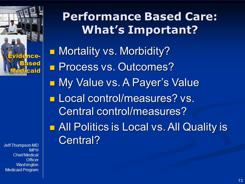Evidence- Based Medicaid Jeff Thompson MD MPH Chief Medical Officer Washington Medicaid Program 13 Performance Based Care: What's Important? Mortality