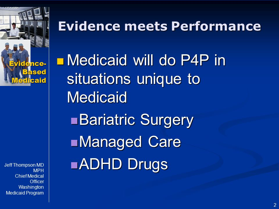 Evidence- Based Medicaid Jeff Thompson MD MPH Chief Medical Officer Washington Medicaid Program 2 Evidence meets Performance Medicaid will do P4P in s