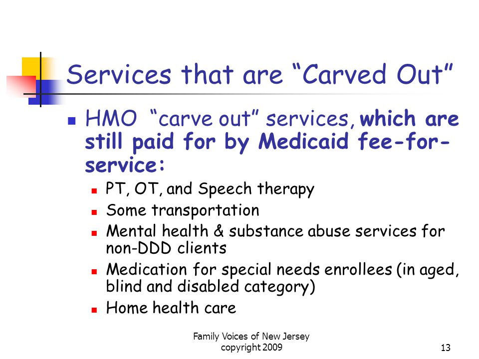 Family Voices of New Jersey copyright 200913 Services that are Carved Out HMO carve out services, which are still paid for by Medicaid fee-for- service: PT, OT, and Speech therapy Some transportation Mental health & substance abuse services for non-DDD clients Medication for special needs enrollees (in aged, blind and disabled category) Home health care