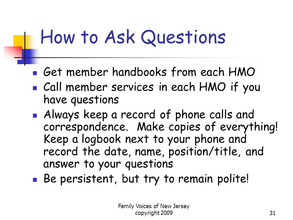 Family Voices of New Jersey copyright 200931 How to Ask Questions Get member handbooks from each HMO Call member services in each HMO if you have questions Always keep a record of phone calls and correspondence.