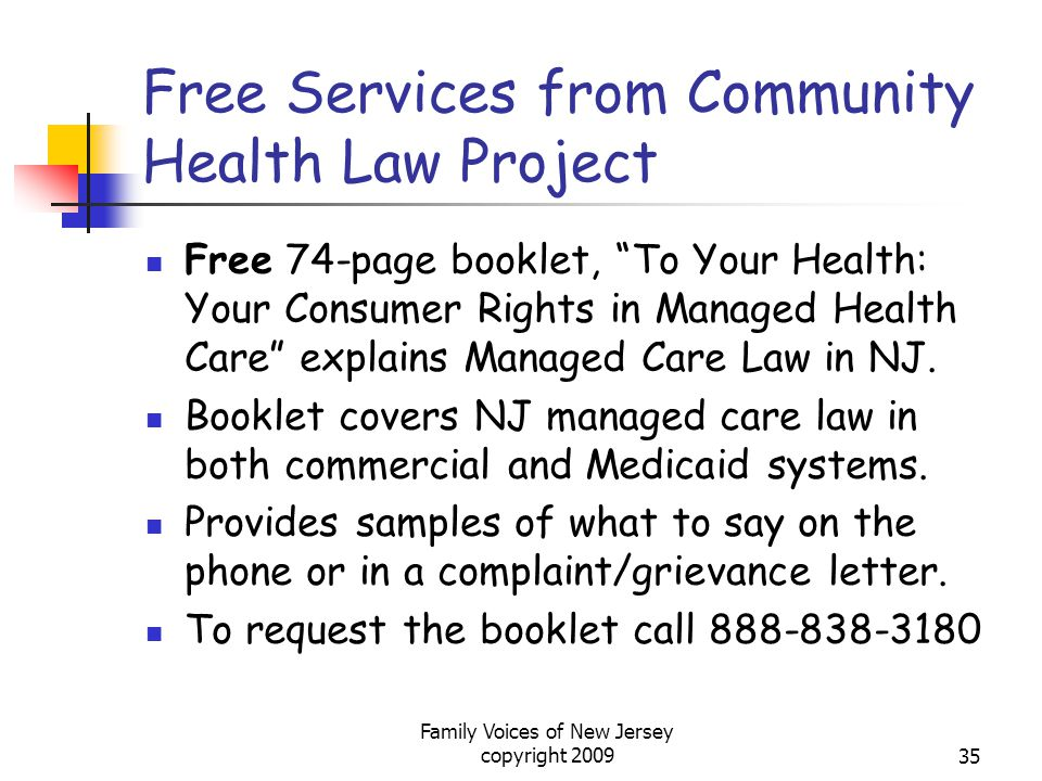 Family Voices of New Jersey copyright 200935 Free Services from Community Health Law Project Free 74-page booklet, To Your Health: Your Consumer Rights in Managed Health Care explains Managed Care Law in NJ.