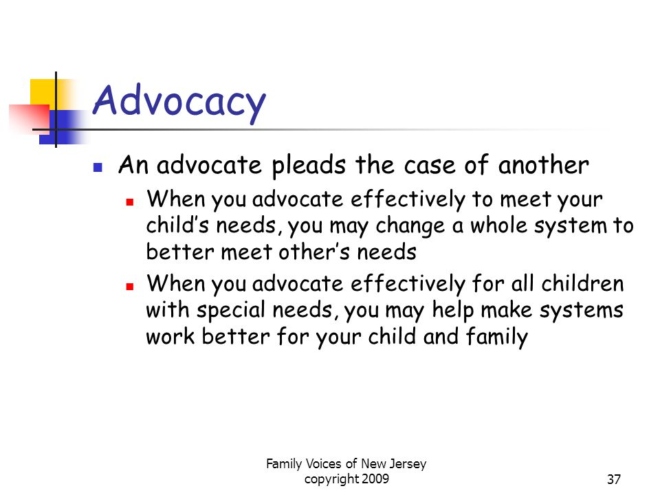 Family Voices of New Jersey copyright 200937 Advocacy An advocate pleads the case of another When you advocate effectively to meet your child's needs, you may change a whole system to better meet other's needs When you advocate effectively for all children with special needs, you may help make systems work better for your child and family