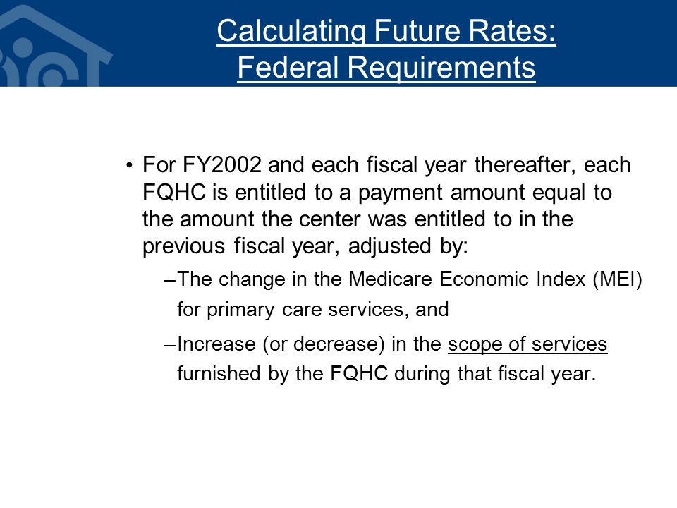 Calculating Future Rates: Federal Requirements For FY2002 and each fiscal year thereafter, each FQHC is entitled to a payment amount equal to the amount the center was entitled to in the previous fiscal year, adjusted by: –The change in the Medicare Economic Index (MEI) for primary care services, and –Increase (or decrease) in the scope of services furnished by the FQHC during that fiscal year.