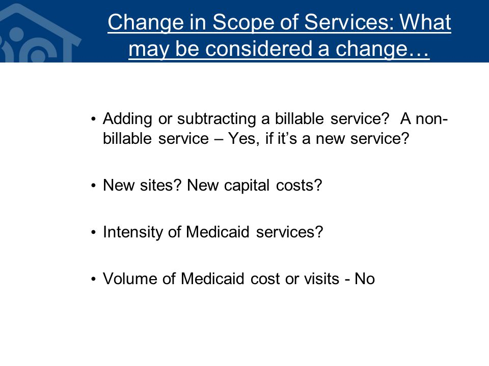 Change in Scope of Services: What may be considered a change… Adding or subtracting a billable service.