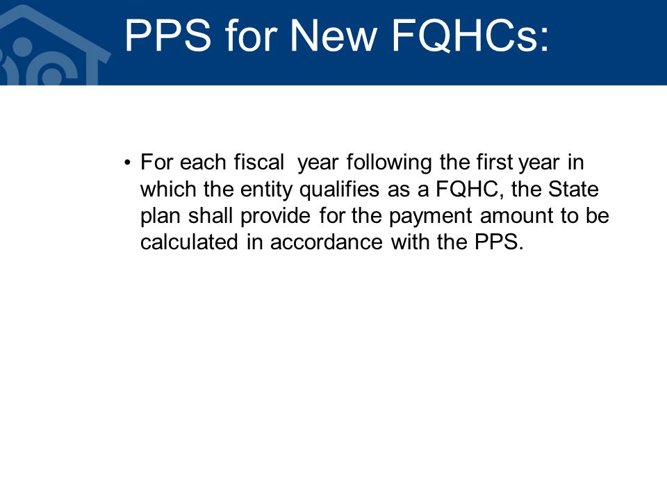 PPS for New FQHCs: For each fiscal year following the first year in which the entity qualifies as a FQHC, the State plan shall provide for the payment amount to be calculated in accordance with the PPS.